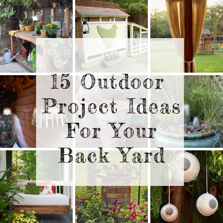 15 Outdoor Projects For Your Back Yard